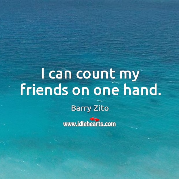 I can count my friends on one hand. Barry Zito Picture Quote