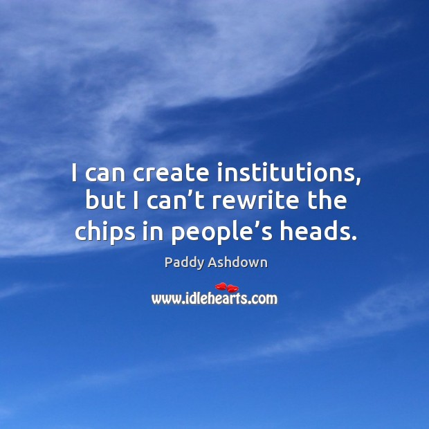 I can create institutions, but I can't rewrite the chips in people's heads. Image