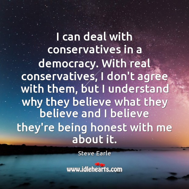 I can deal with conservatives in a democracy. With real conservatives, I Steve Earle Picture Quote
