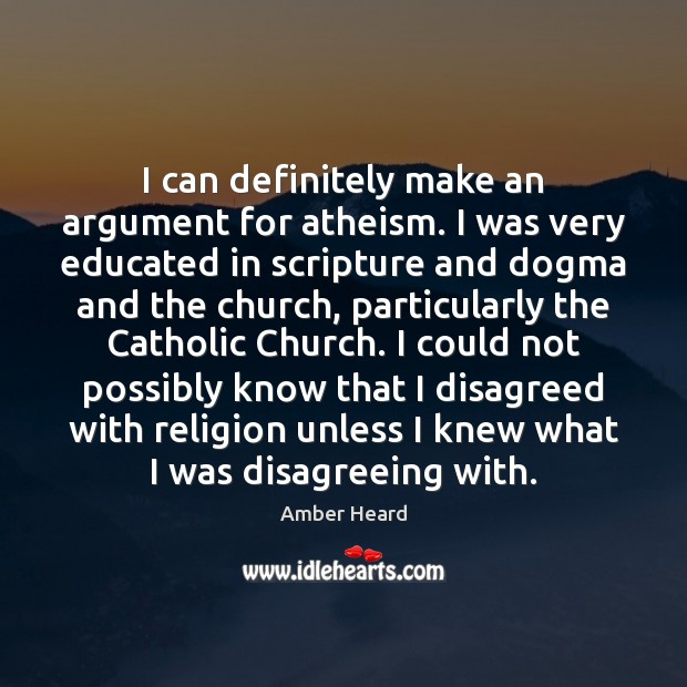 I can definitely make an argument for atheism. I was very educated Image