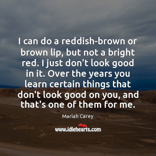 I can do a reddish-brown or brown lip, but not a bright Mariah Carey Picture Quote