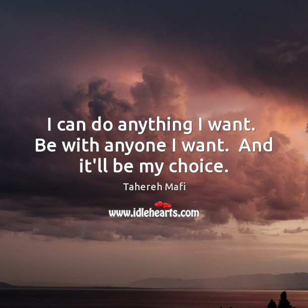 Image, I can do anything I want.  Be with anyone I want.  And it'll be my choice.