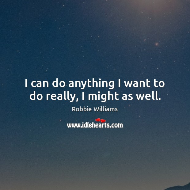 I can do anything I want to do really, I might as well. Robbie Williams Picture Quote