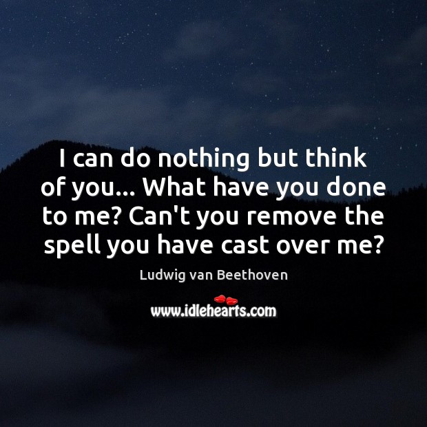 I can do nothing but think of you… What have you done Ludwig van Beethoven Picture Quote