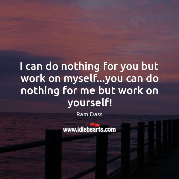 I can do nothing for you but work on myself…you can Ram Dass Picture Quote