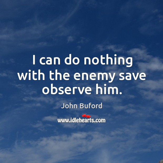 I can do nothing with the enemy save observe him. Image