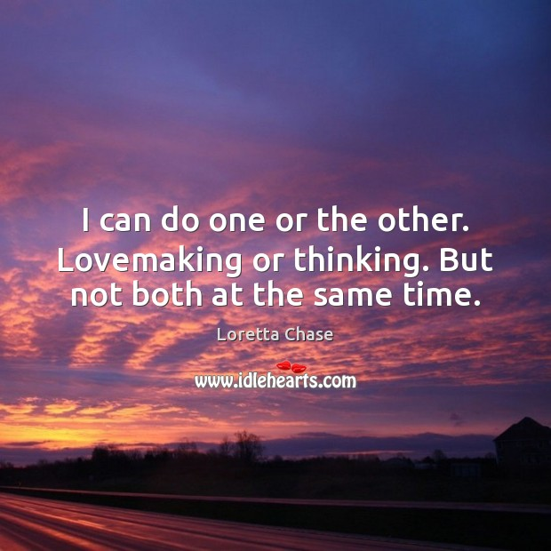 I can do one or the other. Lovemaking or thinking. But not both at the same time. Image