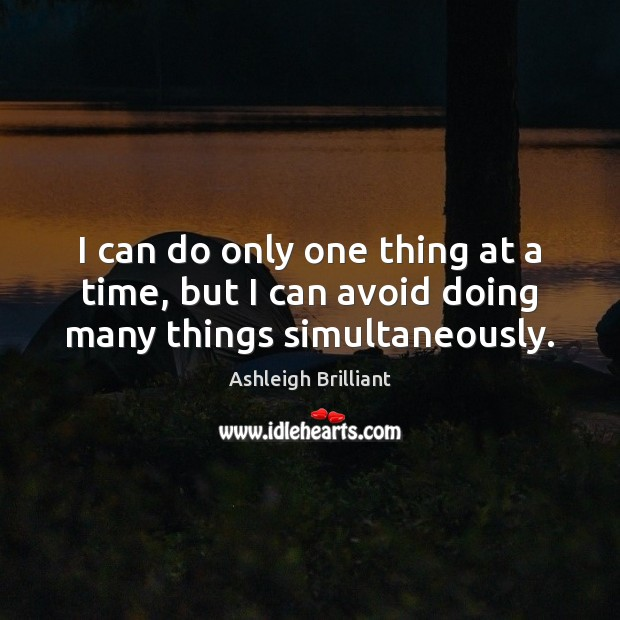 I can do only one thing at a time, but I can avoid doing many things simultaneously. Ashleigh Brilliant Picture Quote