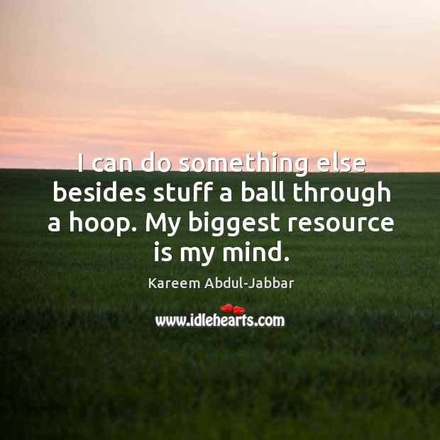 I can do something else besides stuff a ball through a hoop. My biggest resource is my mind. Image