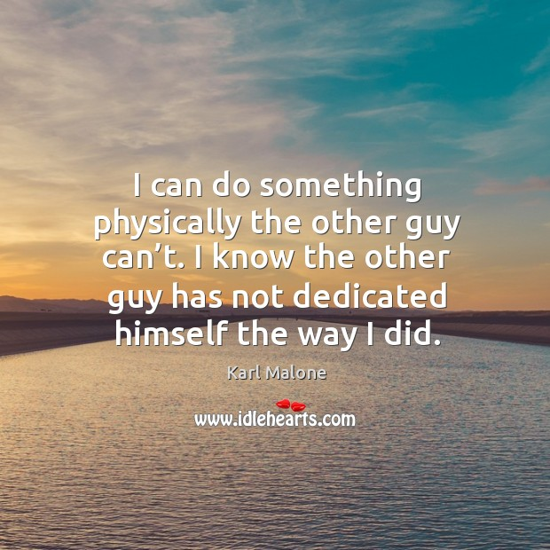 I can do something physically the other guy can't. I know the other guy has not dedicated himself the way I did. Image