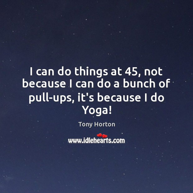 I can do things at 45, not because I can do a bunch of pull-ups, it's because I do Yoga! Image