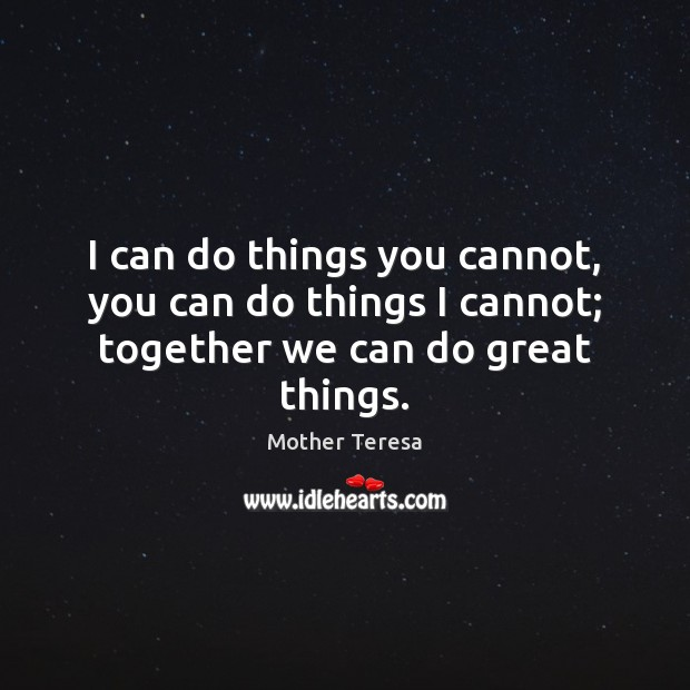 Image, I can do things you cannot, you can do things I cannot; together we can do great things.