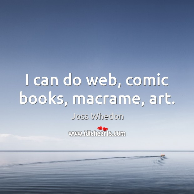 Image, I can do web, comic books, macrame, art.