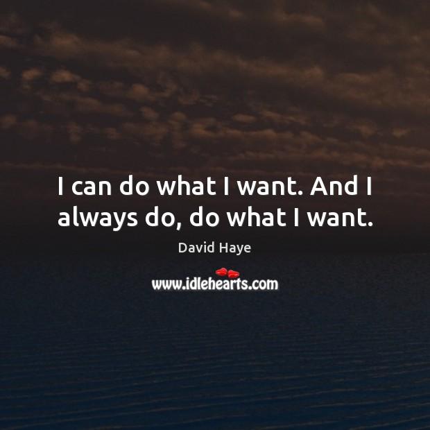 I can do what I want. And I always do, do what I want. Image