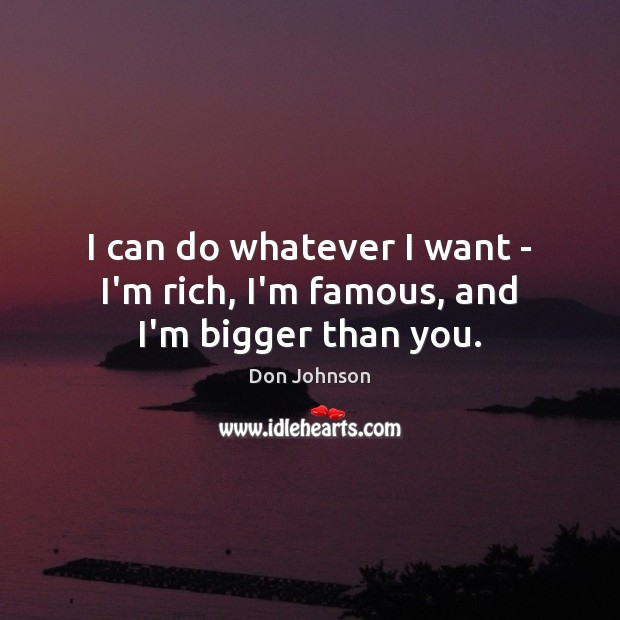 I can do whatever I want – I'm rich, I'm famous, and I'm bigger than you. Don Johnson Picture Quote