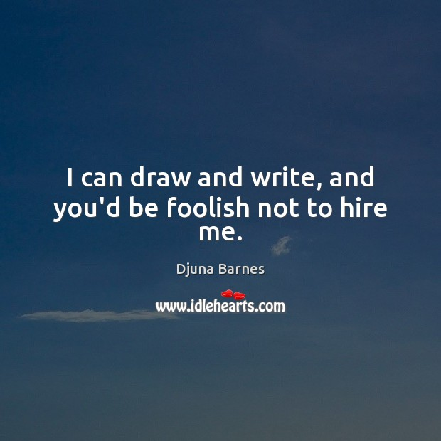 I can draw and write, and you'd be foolish not to hire me. Image