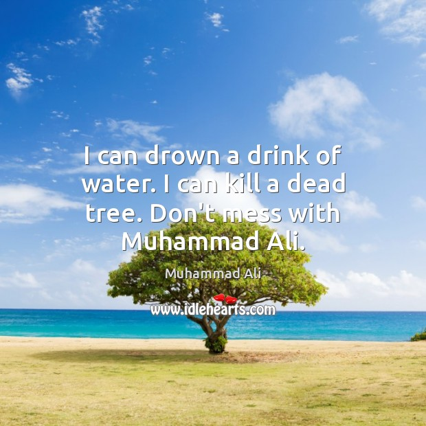 Image, I can drown a drink of water. I can kill a dead tree. Don't mess with Muhammad Ali.
