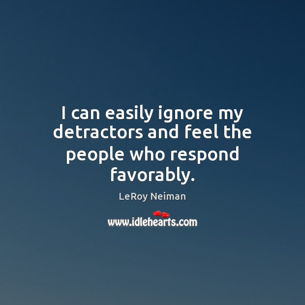I can easily ignore my detractors and feel the people who respond favorably. Image