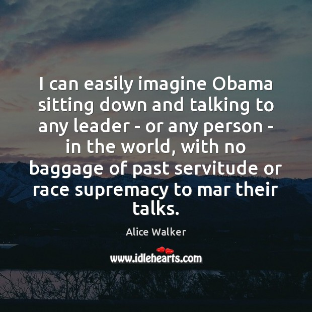 Image, I can easily imagine Obama sitting down and talking to any leader