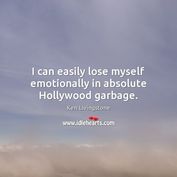 I can easily lose myself emotionally in absolute Hollywood garbage. Ken Livingstone Picture Quote