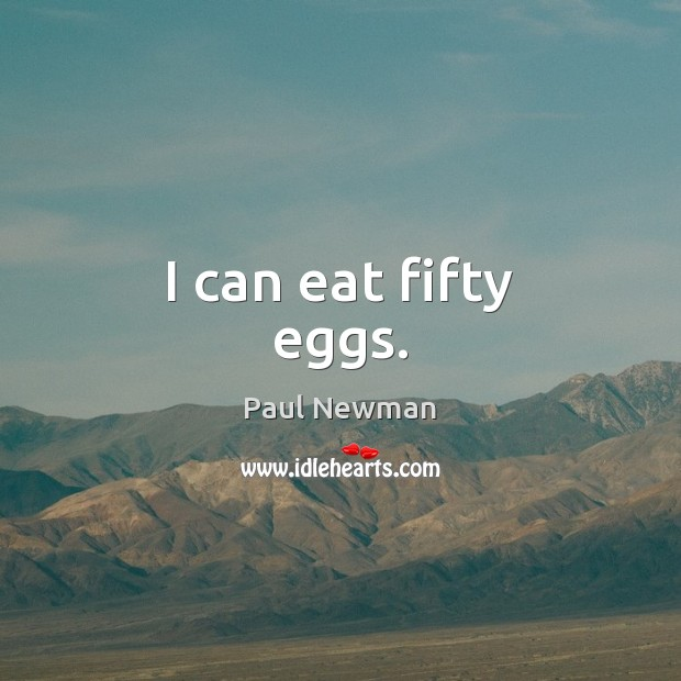 I can eat fifty eggs. Paul Newman Picture Quote
