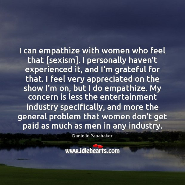 I can empathize with women who feel that [sexism]. I personally haven't Danielle Panabaker Picture Quote