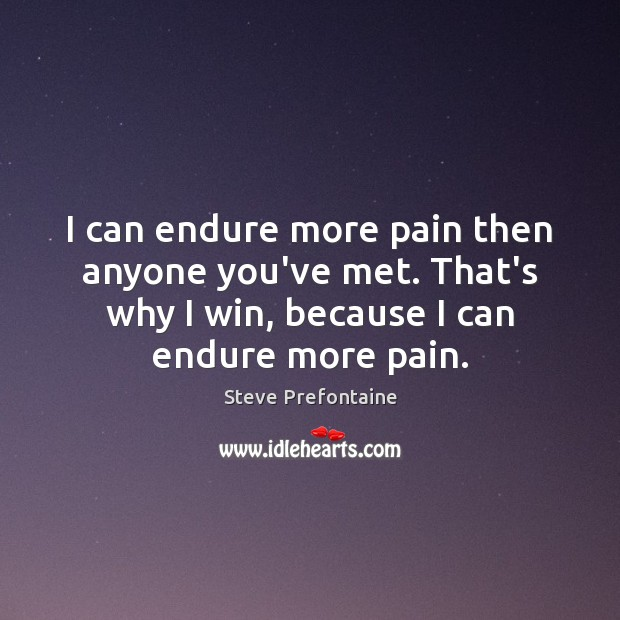 I can endure more pain then anyone you've met. That's why I Image