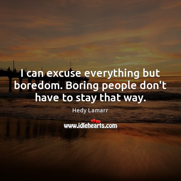 I can excuse everything but boredom. Boring people don't have to stay that way. Image
