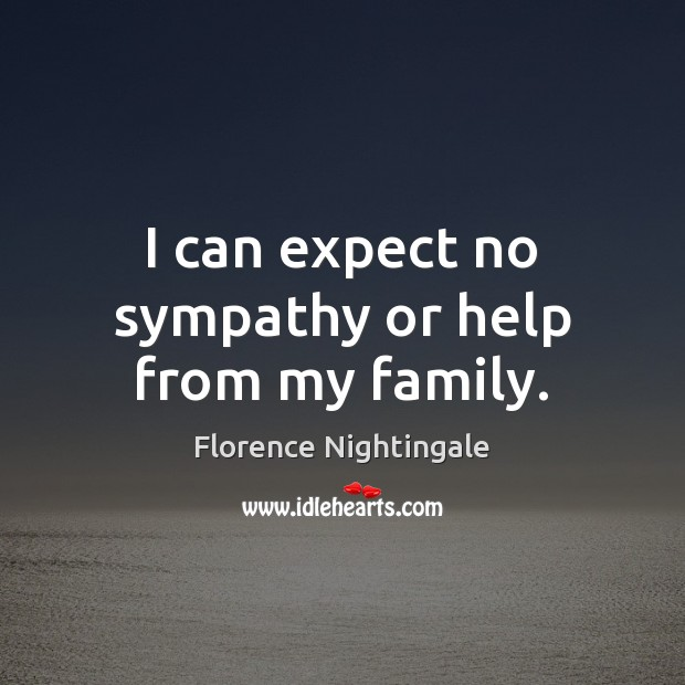 I can expect no sympathy or help from my family. Florence Nightingale Picture Quote