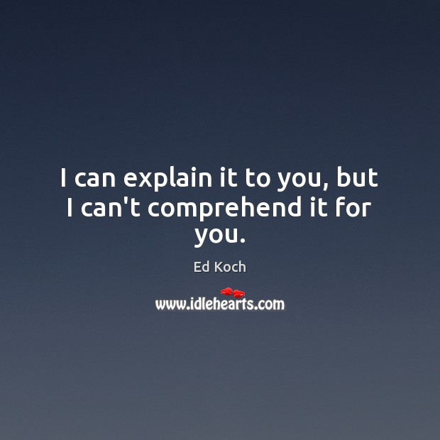 I can explain it to you, but I can't comprehend it for you. Ed Koch Picture Quote