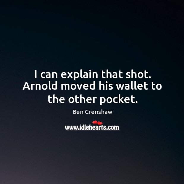 I can explain that shot. Arnold moved his wallet to the other pocket. Ben Crenshaw Picture Quote