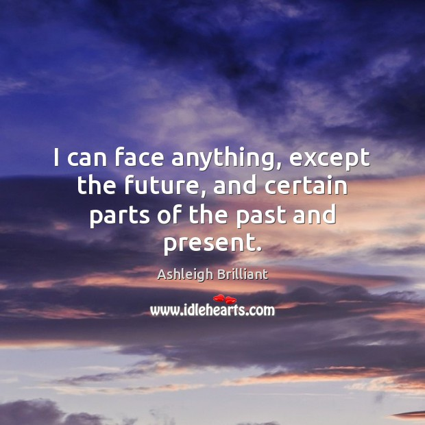 I can face anything, except the future, and certain parts of the past and present. Ashleigh Brilliant Picture Quote