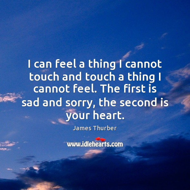 I can feel a thing I cannot touch and touch a thing James Thurber Picture Quote
