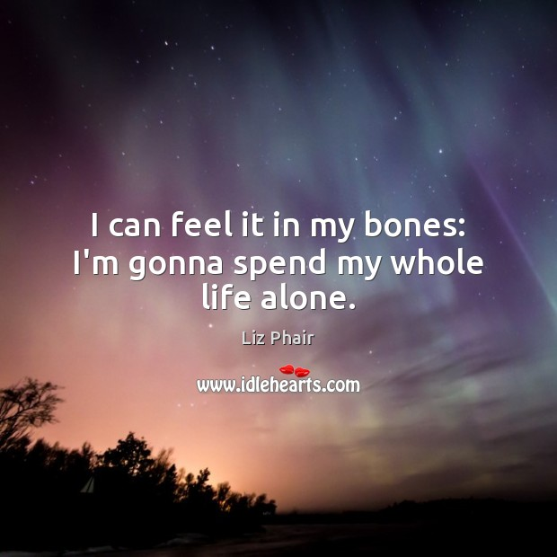I can feel it in my bones: I'm gonna spend my whole life alone. Liz Phair Picture Quote
