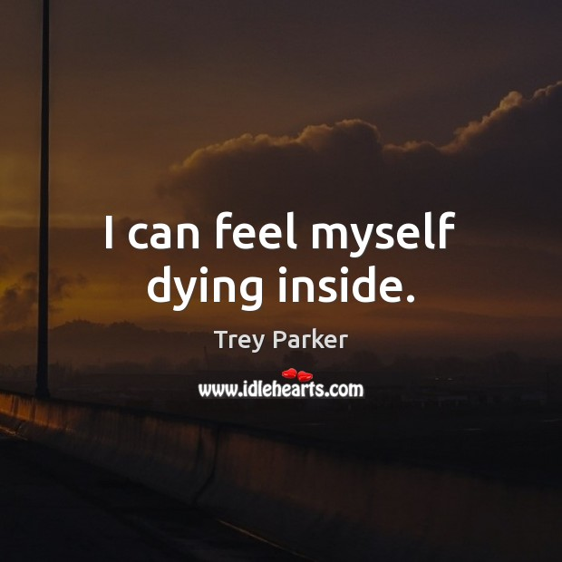 I can feel myself dying inside. Trey Parker Picture Quote