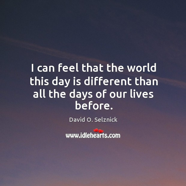 I can feel that the world this day is different than all the days of our lives before. David O. Selznick Picture Quote