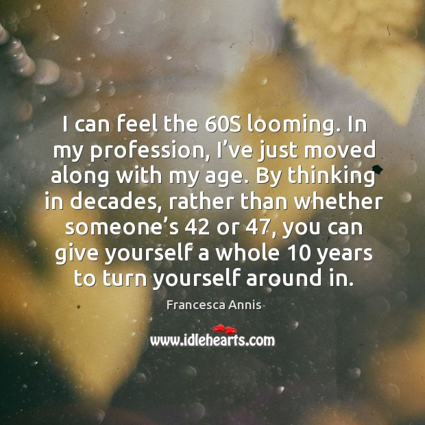 I can feel the 60s looming. In my profession, I've just moved along with my age. Image