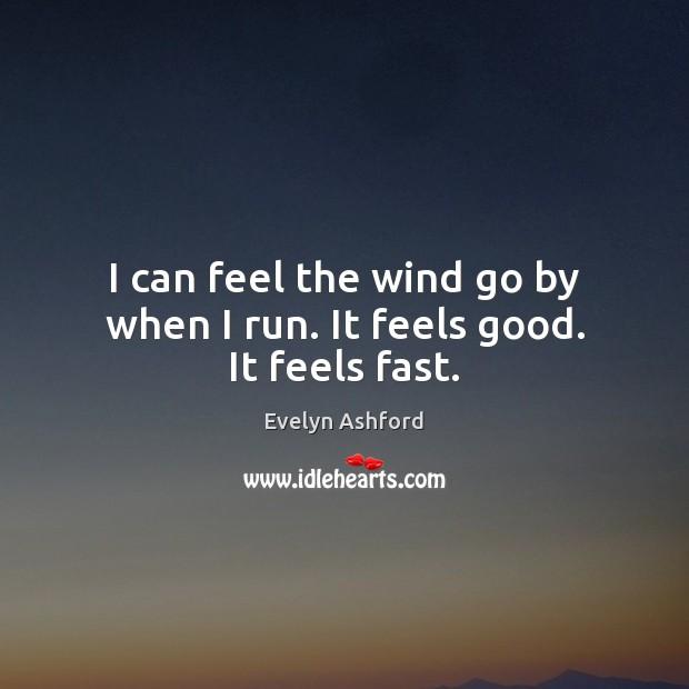 I can feel the wind go by when I run. It feels good. It feels fast. Image