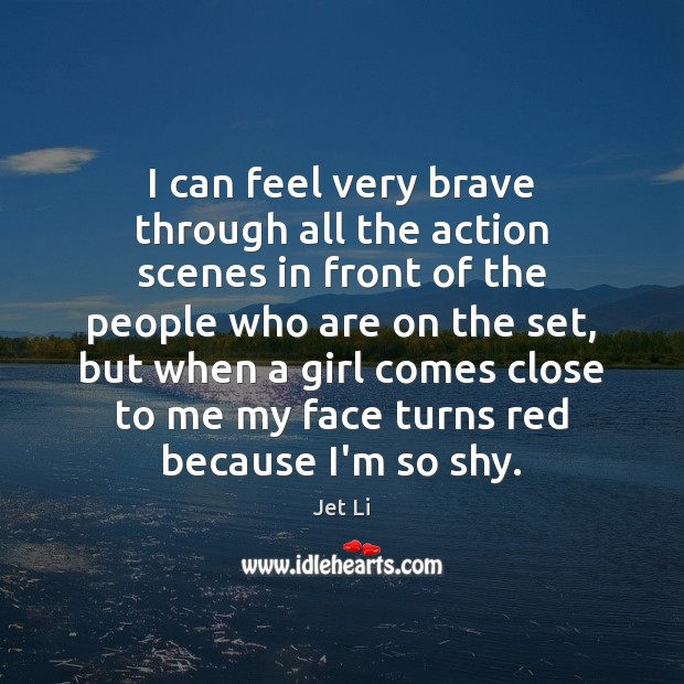 I can feel very brave through all the action scenes in front Jet Li Picture Quote