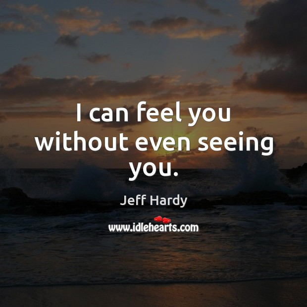 I can feel you without even seeing you. Jeff Hardy Picture Quote