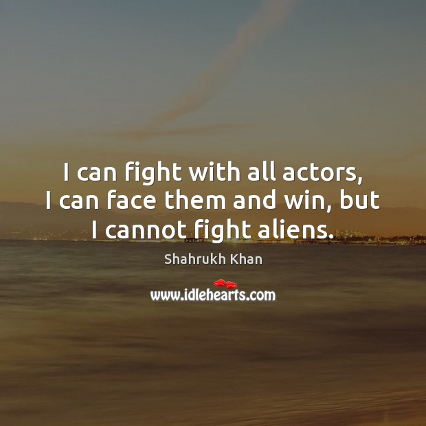 I can fight with all actors, I can face them and win, but I cannot fight aliens. Shahrukh Khan Picture Quote
