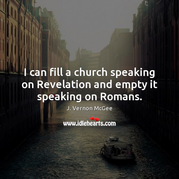 I can fill a church speaking on Revelation and empty it speaking on Romans. J. Vernon McGee Picture Quote