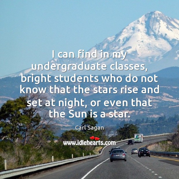 Image, I can find in my undergraduate classes, bright students who do not