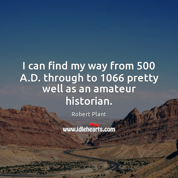 Robert Plant Picture Quote image saying: I can find my way from 500 A.D. through to 1066 pretty well as an amateur historian.