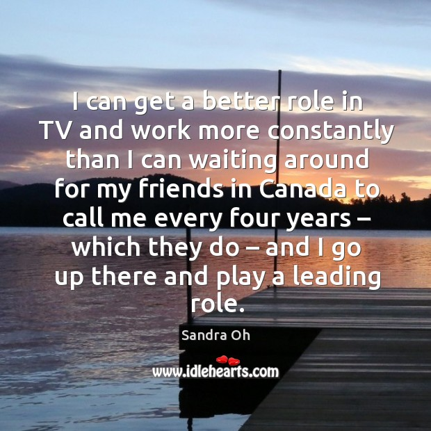 I can get a better role in tv and work more constantly than I can waiting around for my Sandra Oh Picture Quote