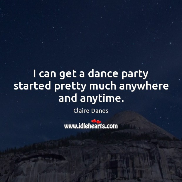 I can get a dance party started pretty much anywhere and anytime. Image