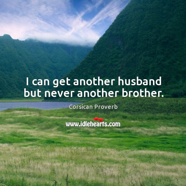 I can get another husband but never another brother. Corsican Proverbs Image