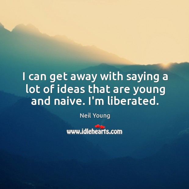 I can get away with saying a lot of ideas that are young and naive. I'm liberated. Image