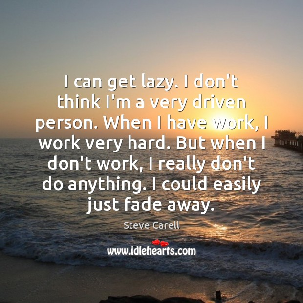 I can get lazy. I don't think I'm a very driven person. Steve Carell Picture Quote