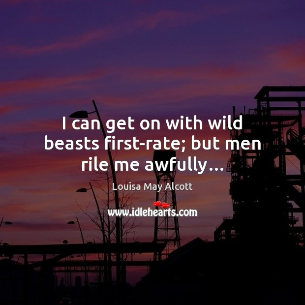 Image, I can get on with wild beasts first-rate; but men rile me awfully…